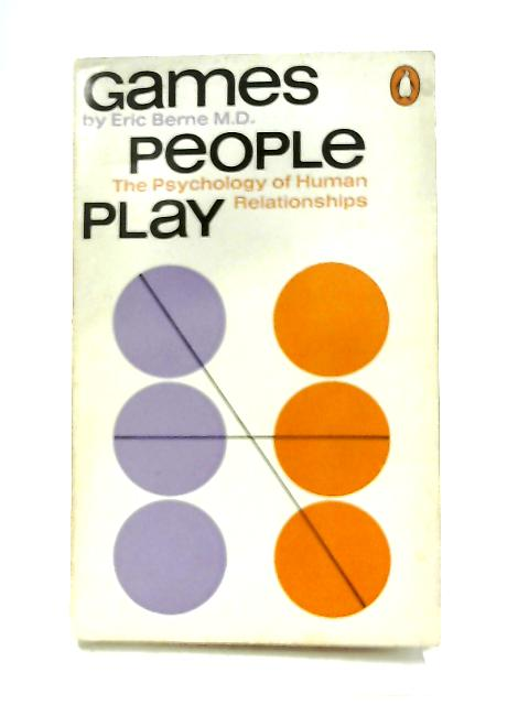 Games People Play, The Psychology of Human Relationships By Eric Berne