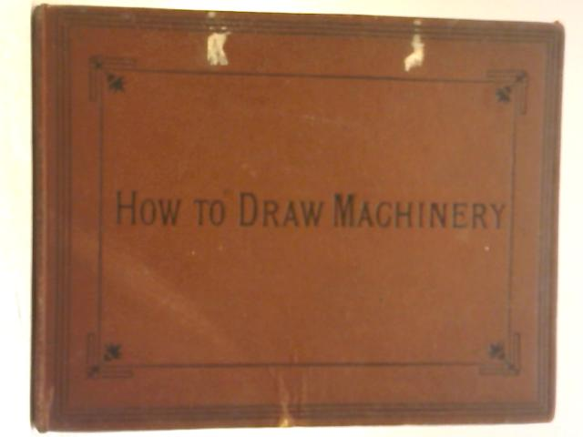 How To Draw Machinery By Ellis A Davidson& Professor La Motte