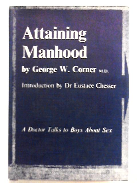 Attaining Manhood - A Doctor Talks to Boys about Sex by George W. Corner