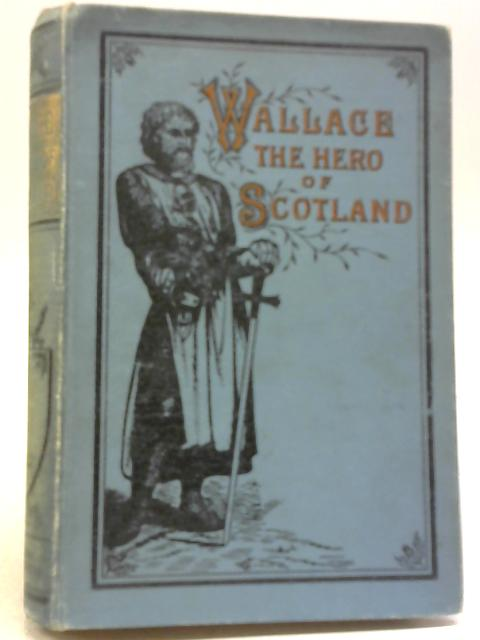 Wallace The Hero of Scotland by James Paterson