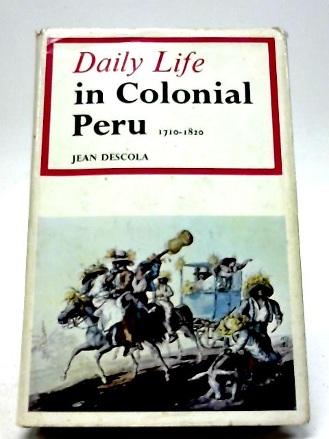 Daily Life in Colonial Peru, 1710-1820 by Jean Descola