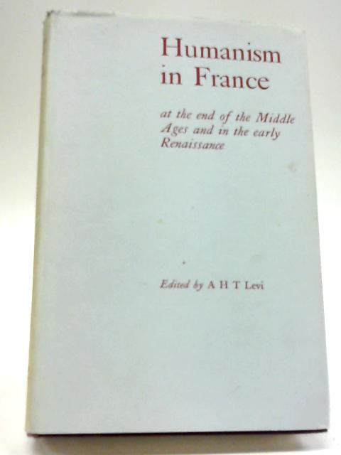 Humanism in France at the End of the Middle Ages and in the Early Renaissance by A H T Levi
