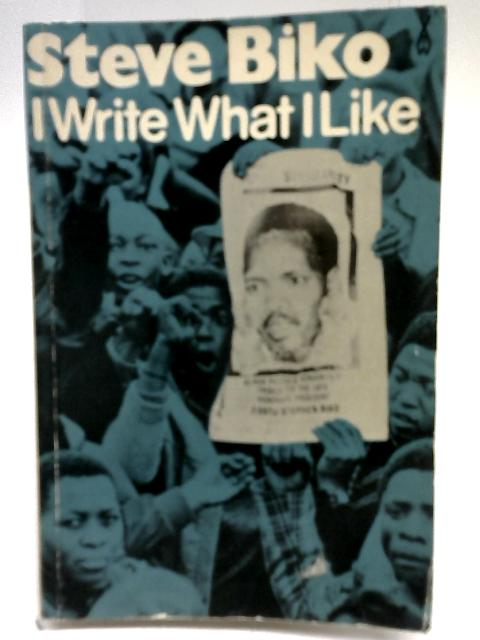 I Write What I Like: A Selection of Writings By Steve Biko