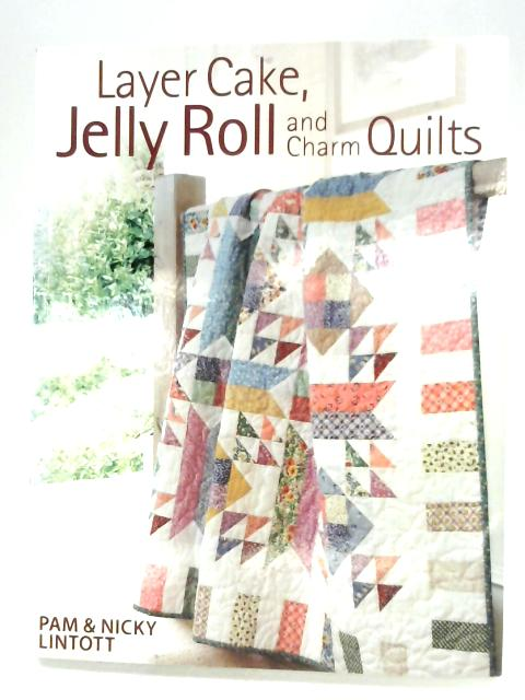 Layer Cake, Jelly Roll & Charm Quilts By Pam & Nicky Lintott