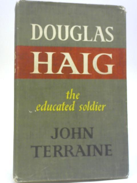 Douglas Haig: The Educated Soldier By John Terraine