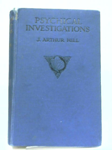Psychical Investigations, Some Personally Observed Proofs of Survival By J. Arthur Hill