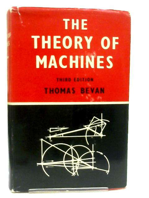 The Theory of Machines, A Text-Book for Engineering Students By Thomas Bevan