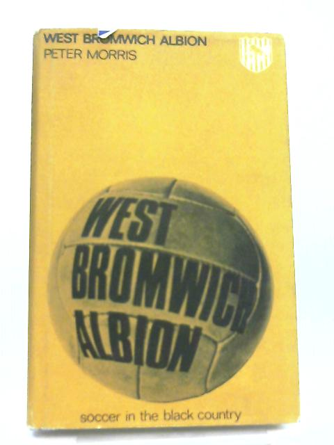 West Bromwich Albion. Soccer In The Black Country By Peter Morris