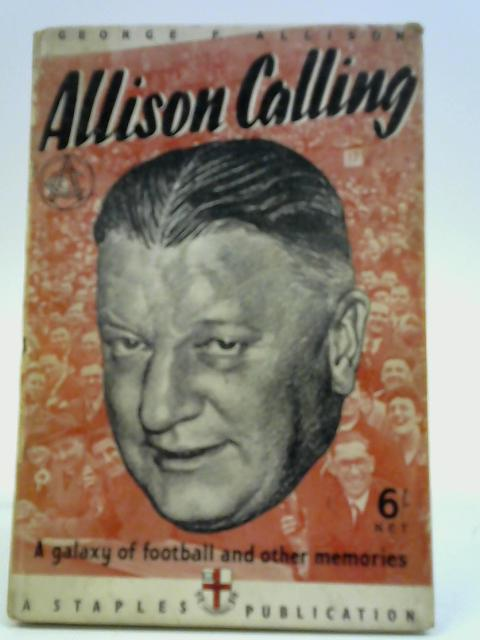 Allison Calling - A Galaxy of Football and Other Memories By George Allison