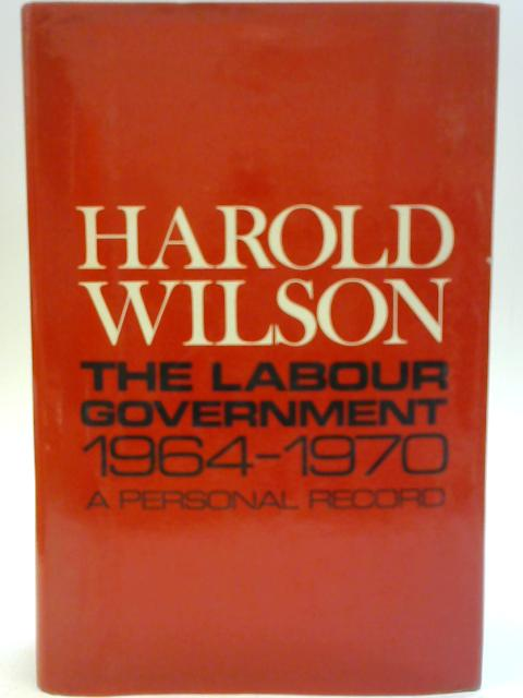 The Labour Government 1964-1970 By Harold Wilson