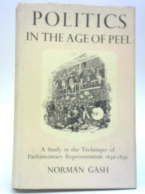 Politics In The Age Of Peel By Norman Gash
