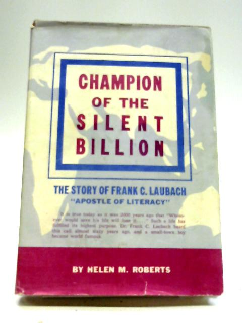 Champion of The Silent Billion: The Story of Frank C. Laubach, Apostle of Literacy By Helen M Roberts