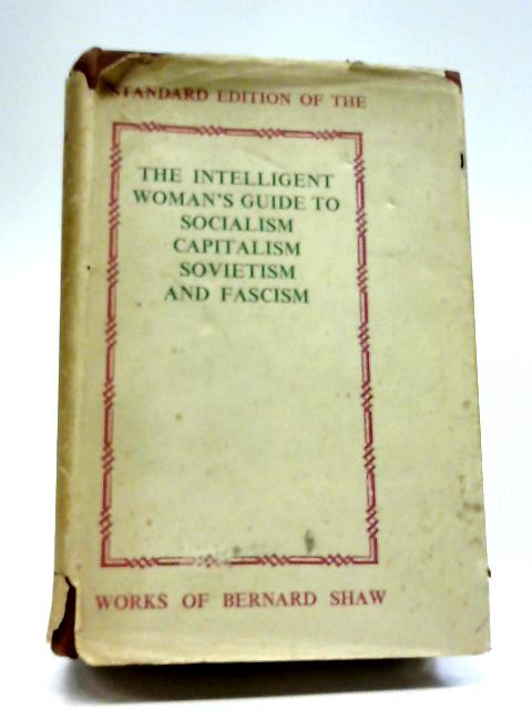 The Intelligent Woman's Guide to Socialism Capitalism Sovietism and Fascism By B Shaw