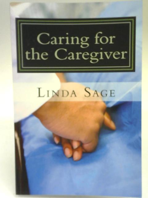 Caring for the Caregiver: Care for yourself as much as you care for others By Linda Sage