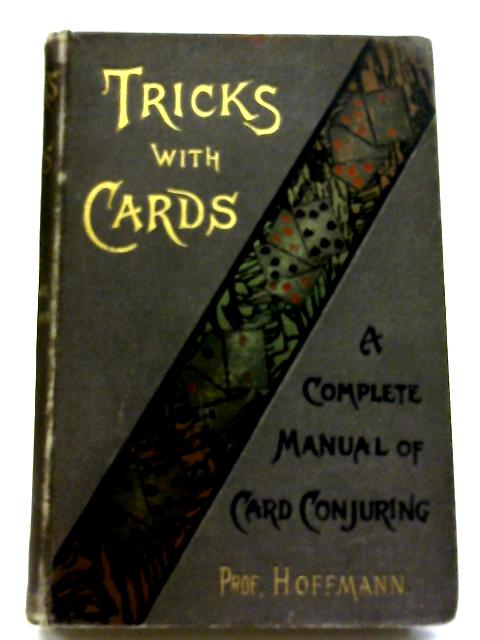 Tricks with Cards. A Complete Manual of Card Conjuring. By Prof. Hoffmann