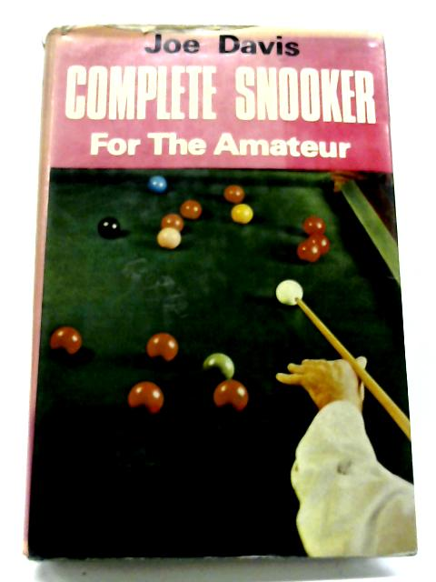 Complete Snooker For The Amateur: Comprising 'How I Play Snooker' By Joe Davis
