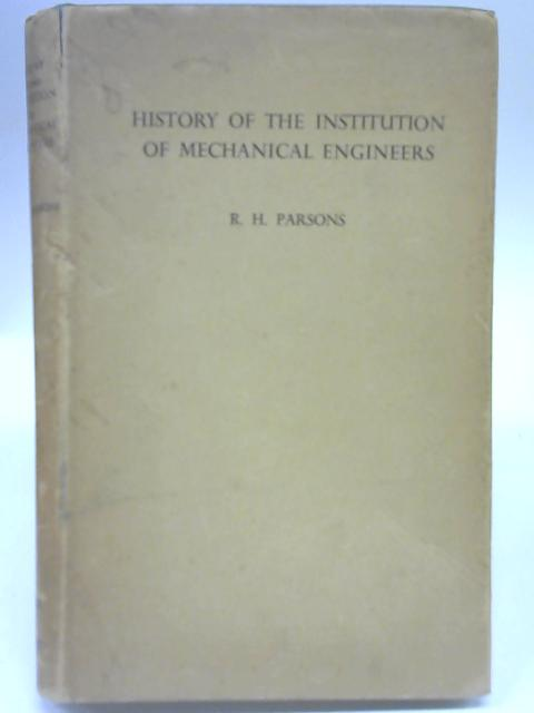 A History of the Institution of Mechanical Engineers, 1847-1947: centenary memorial volume. By R H Parsons
