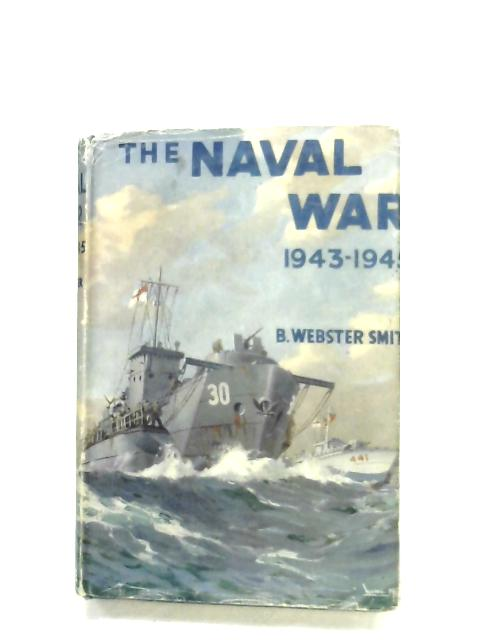 The Naval War, 1943-1945 By B. Webster Smith