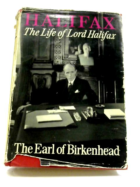 Halifax: The Life of Lord Halifax By The Earl of Birkenhead