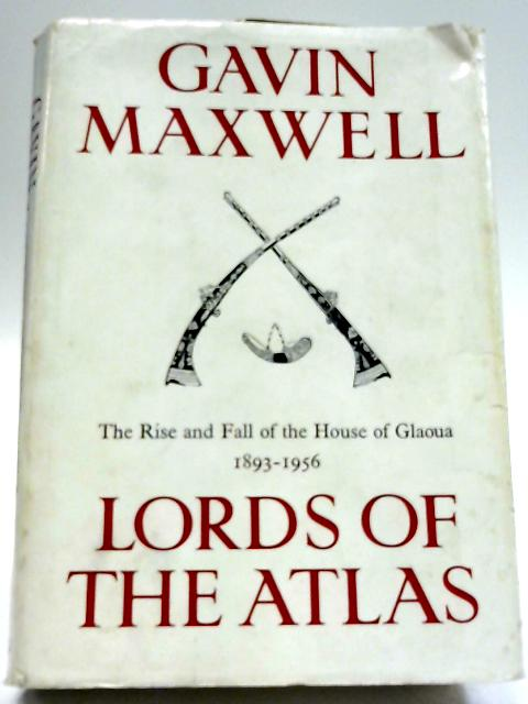 Lords of the Atlas: The Rise And Fall of The House of Glaoua, 1893-1956 By Gavin Maxwell