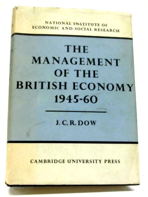 The Management of the British Economy 1945-60 By J C R Dow