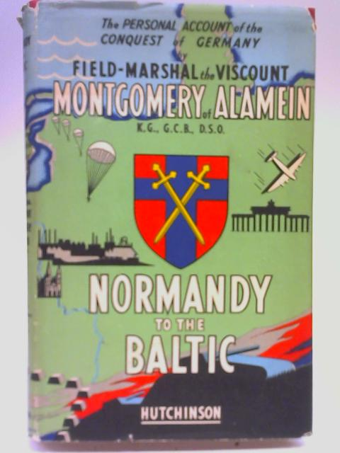 Normandy to The Baltic. By Field Marshal Montgomery