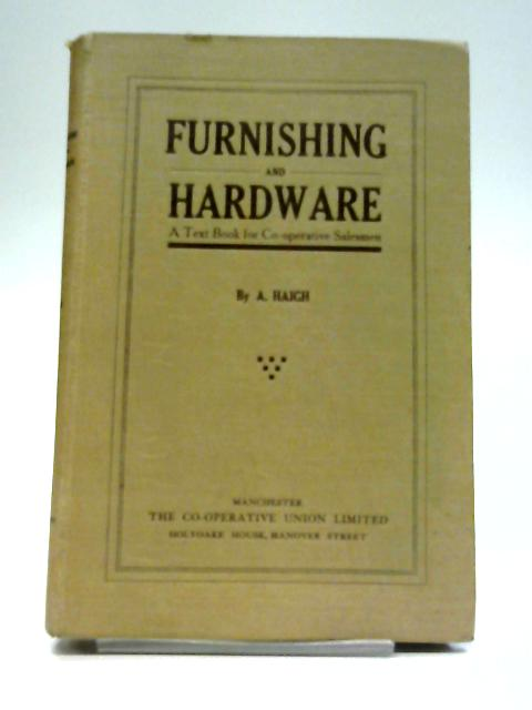 Furnishing and Hardware - A Text Book for Co-operative Salesmen By A Haigh