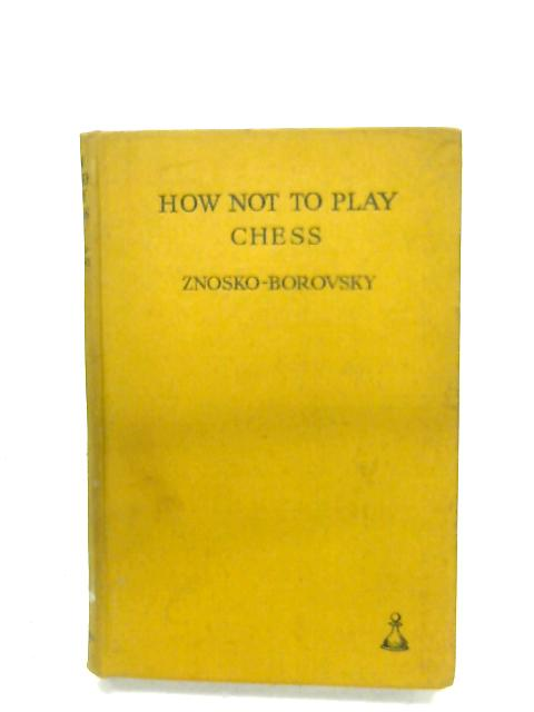 How Not To Play Chess By Eugene A. Znosko-Borovsky