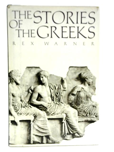 The Stories of the Greeks By Rex Warner