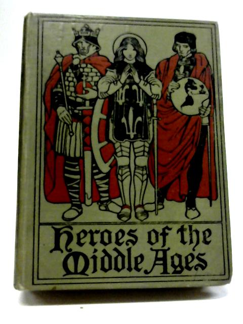 Heroes of The Middle Ages (Alaric To Joan of Arc) by Eva March Tappan