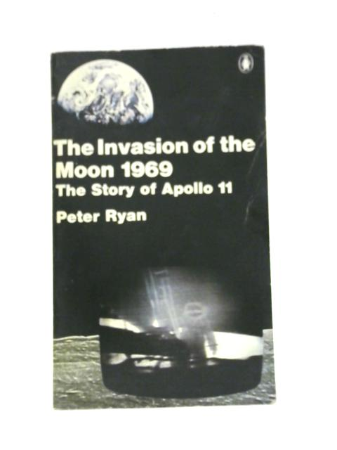 Invasion of the Moon, 1969: Story of Apollo 11 By Peter Ryan