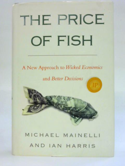 The Price of Fish: A New Approach to Wicked Economics and Better Decisions By Ian Harris
