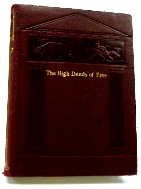The High Deeds of Finn, And Other Bardic Romances of Ancient Ireland By T W Rolleston