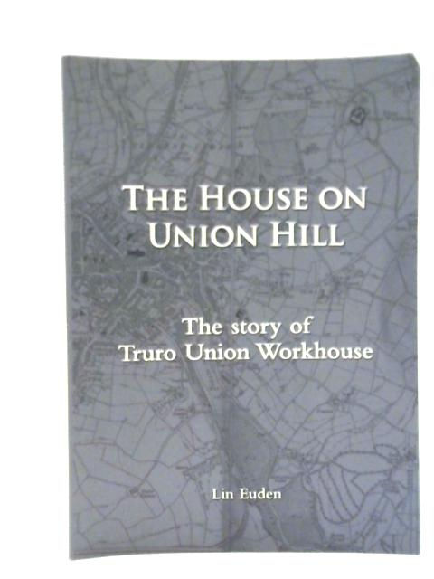 The House on Union Hill: The Story of Truro Union Workhouse By Lin Euden