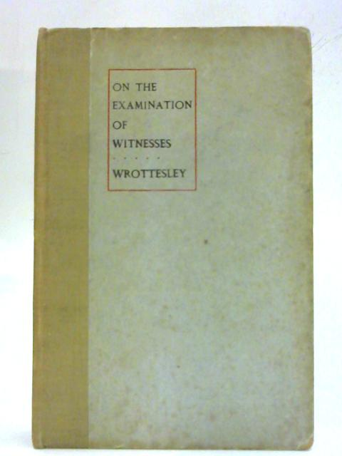 The Examination Of Witnesses In Court: Including examination in chief, cross-examination, and re-examination. By Frederic John Wrottesley