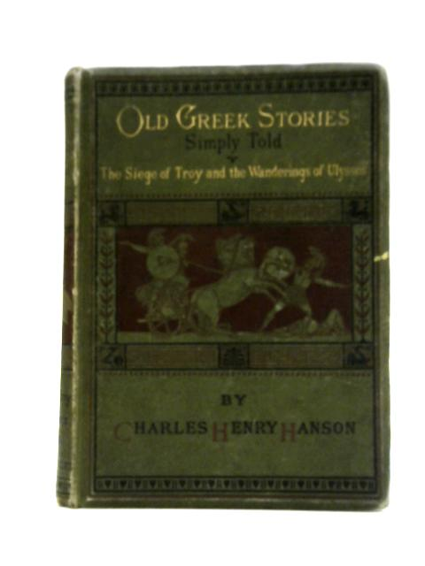 Old Greek Stories Simply Told: The Siege of Troy and the Wanderings of Ulysses By Charles Henry Hanson