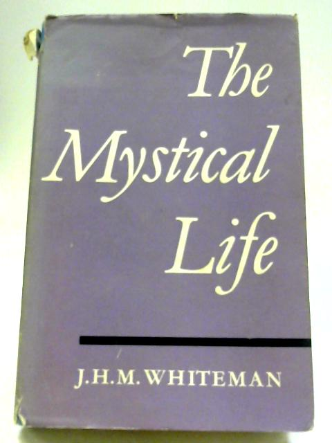 The Mystical Life: An Outline of Its Nature And Teachings From The Evidence of Direct Experience By J. H. M Whiteman