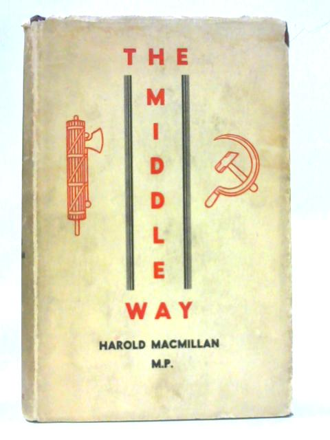 The middle way: A study of the problem of economic and social progress in a free and democratic society. By Harold Macmillan