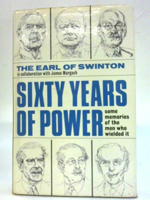 Sixty Years Of Power: Some memories of the men who wielded it. By The Earl of Swinton