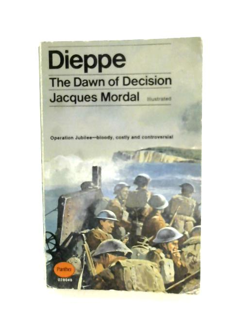 Dieppe: The Dawn Of Decision by Jacques Mordal