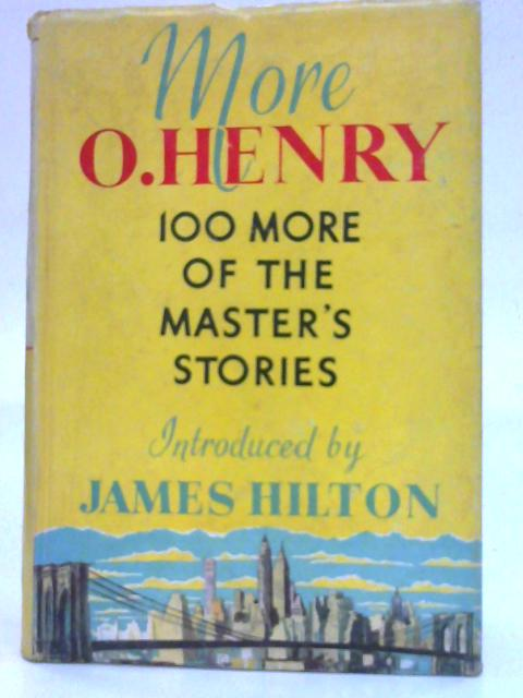 More O.Henry: One Hundred more of the master's stories introduced by James Hilton. By O.Henry