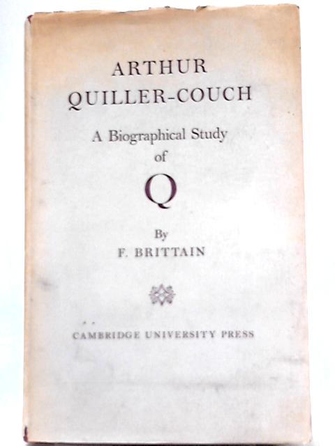 Arthur Quiller-Couch, A Biographical Study of Q By F. Brittain
