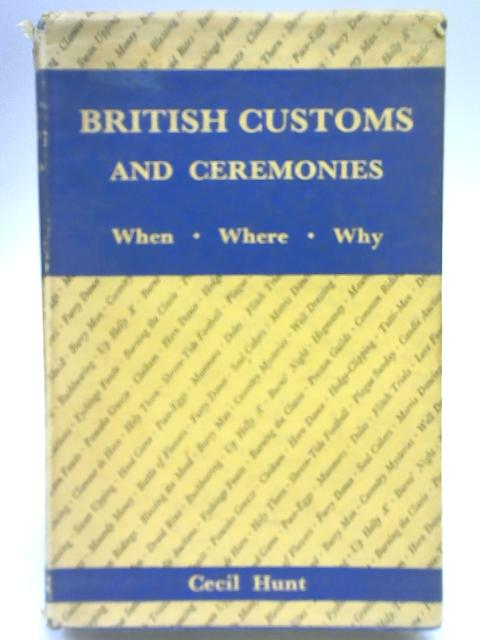 British Customs and Ceremonies: When, where, and why; an informative guide by Cecil Hunt