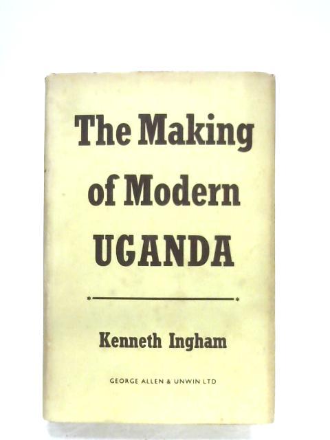 The Making Of Modern Uganda By Kenneth Ingham