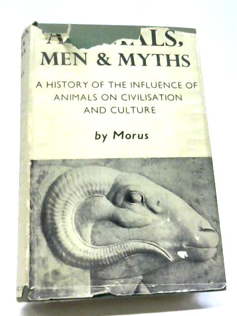 Animals, Men And Myths: A History of The Influence of Animals On Civilization And Culture by Morus