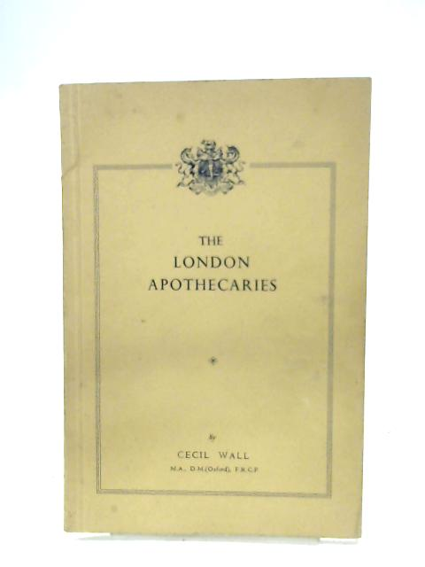 The London Apothecaries: Their Society And Their Hall By Cecil Wall