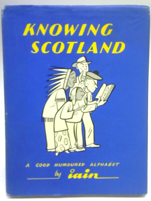 Knowing Scotland: A Good-Humoured Alphabet for Information and Entertainment By Iain