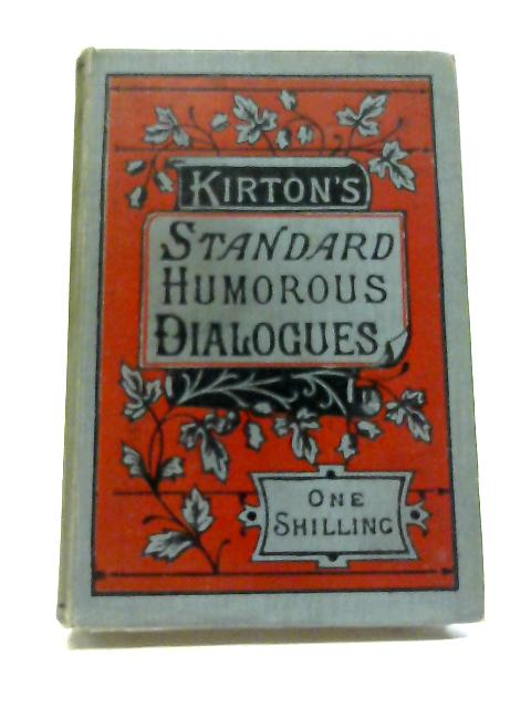 Kirton's Standard Humorous Dialogues Being A Collection of Original, Adapted And Revised Pieces Suitable For Anniversary, Social And Other Meetings by John W. Kirton