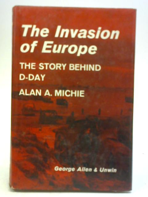 The Invasion of Europe. The Story Behind D-Day. By Alan A Michie