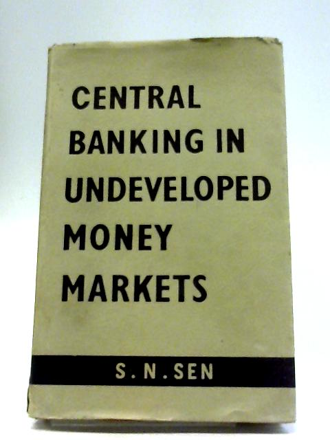 Central Banking In Undeveloped Money Markets By S N Sen